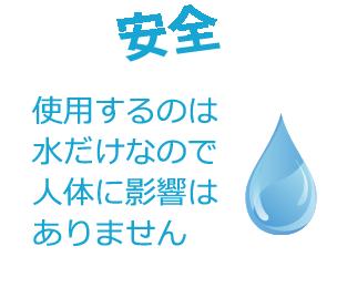 安全 使用するのは水だけなので人体に影響はありません